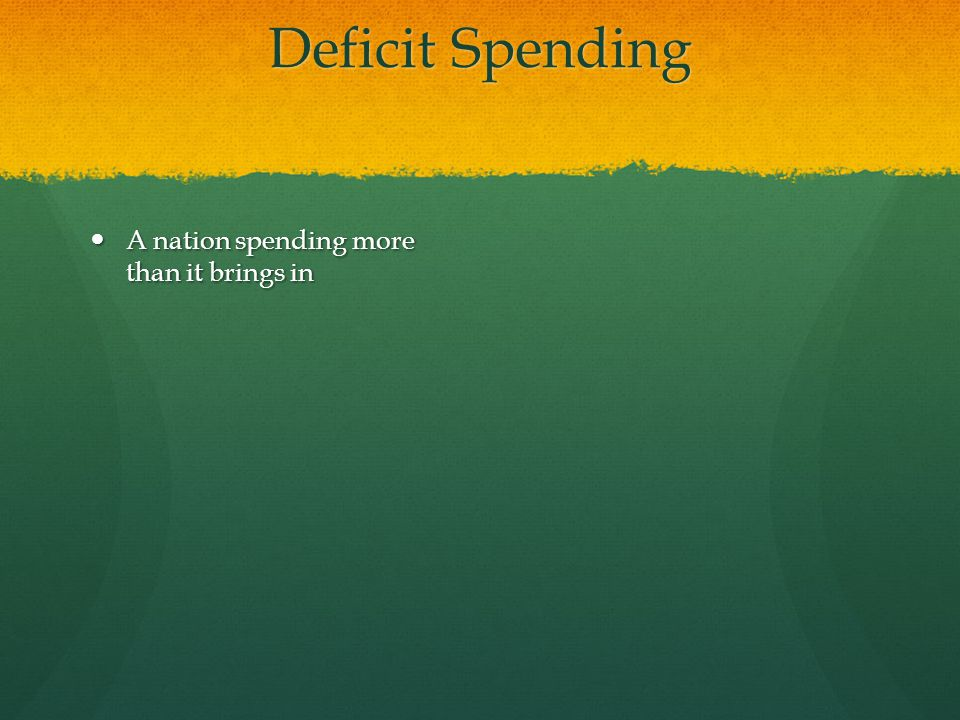 Deficit Spending A nation spending more than it brings in