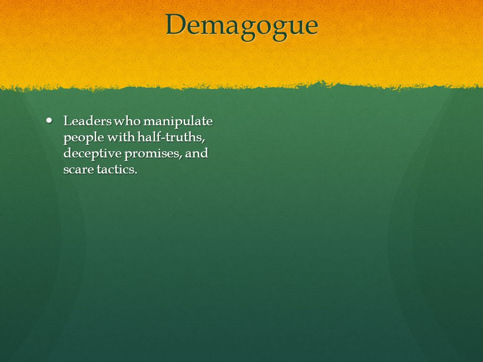 Demagogue Leaders who manipulate people with half-truths, deceptive promises, and scare tactics.