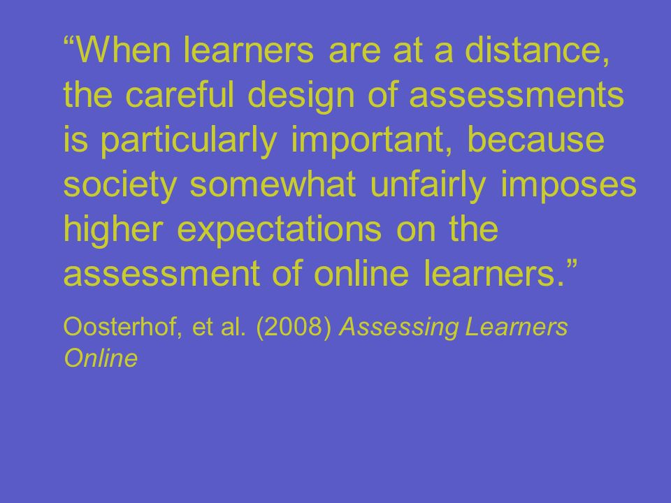 When learners are at a distance, the careful design of assessments is particularly important, because society somewhat unfairly imposes higher expectations on the assessment of online learners.