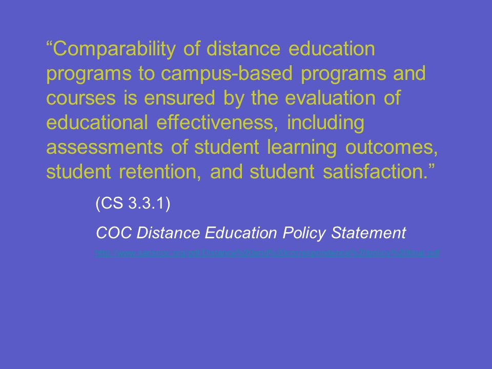 Comparability of distance education programs to campus-based programs and courses is ensured by the evaluation of educational effectiveness, including assessments of student learning outcomes, student retention, and student satisfaction.