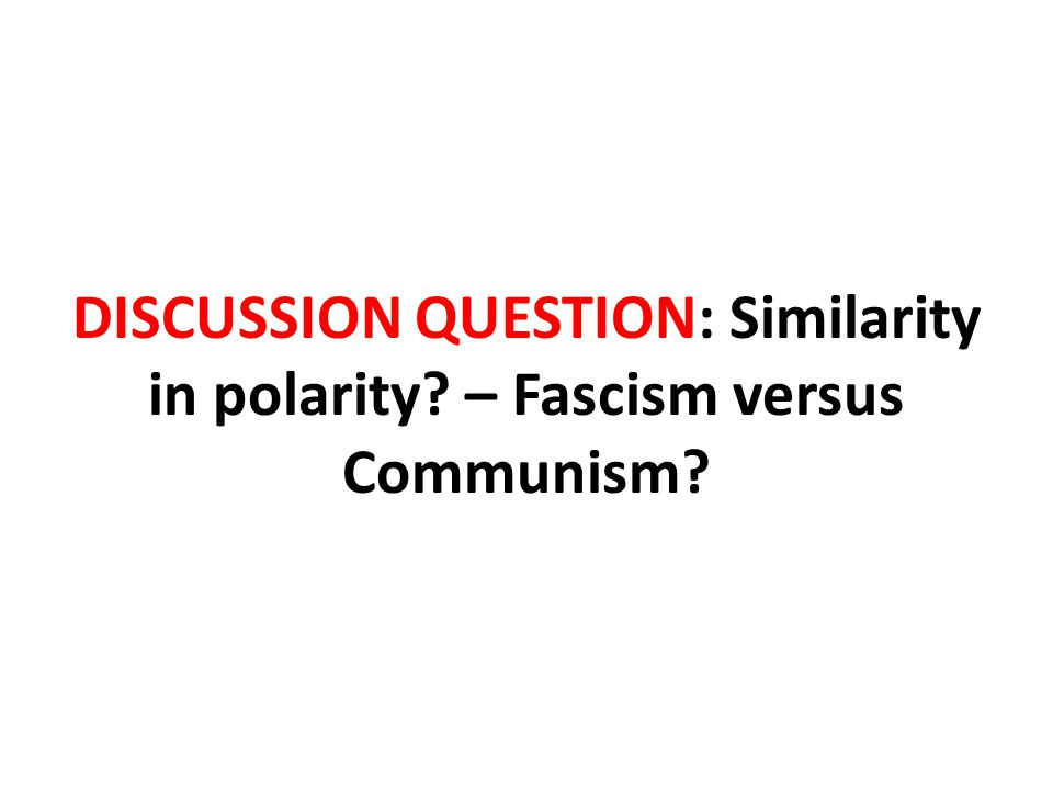 DISCUSSION QUESTION: Similarity in polarity – Fascism versus Communism