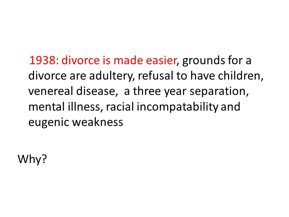 1938: divorce is made easier, grounds for a divorce are adultery, refusal to have children, venereal disease, a three year separation, mental illness, racial incompatability and eugenic weakness