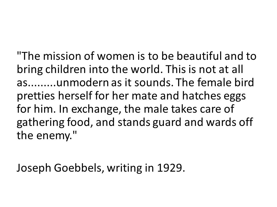 The mission of women is to be beautiful and to bring children into the world. This is not at all as.........unmodern as it sounds. The female bird pretties herself for her mate and hatches eggs for him. In exchange, the male takes care of gathering food, and stands guard and wards off the enemy.