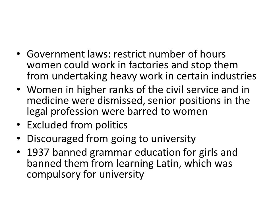 Government laws: restrict number of hours women could work in factories and stop them from undertaking heavy work in certain industries