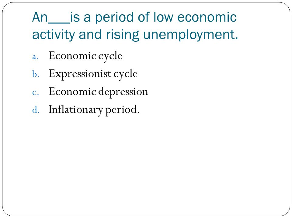 An___is a period of low economic activity and rising unemployment.