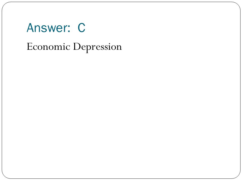 Answer: C Economic Depression