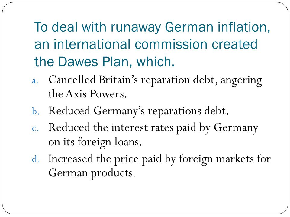 To deal with runaway German inflation, an international commission created the Dawes Plan, which.