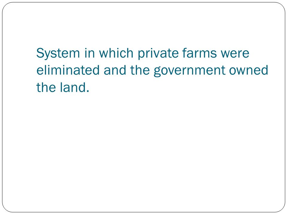 System in which private farms were eliminated and the government owned the land.
