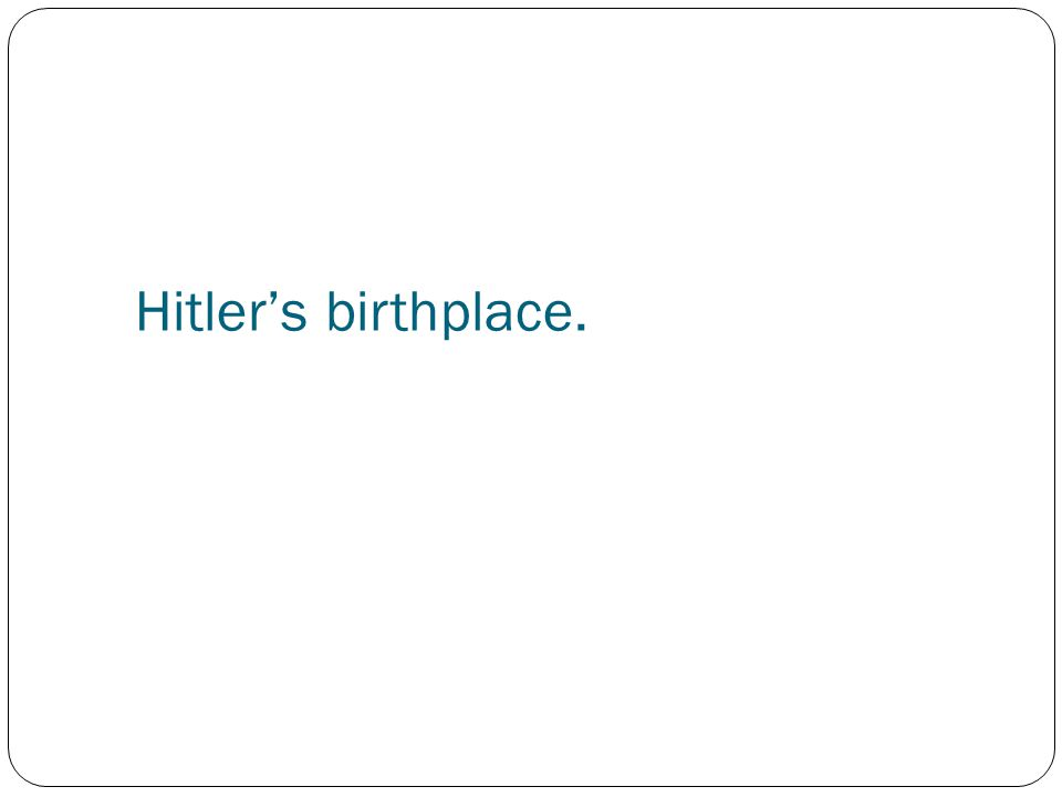 Hitler's birthplace.