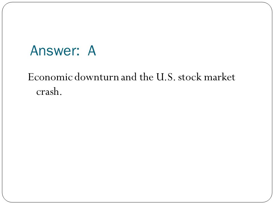 Answer: A Economic downturn and the U.S. stock market crash.