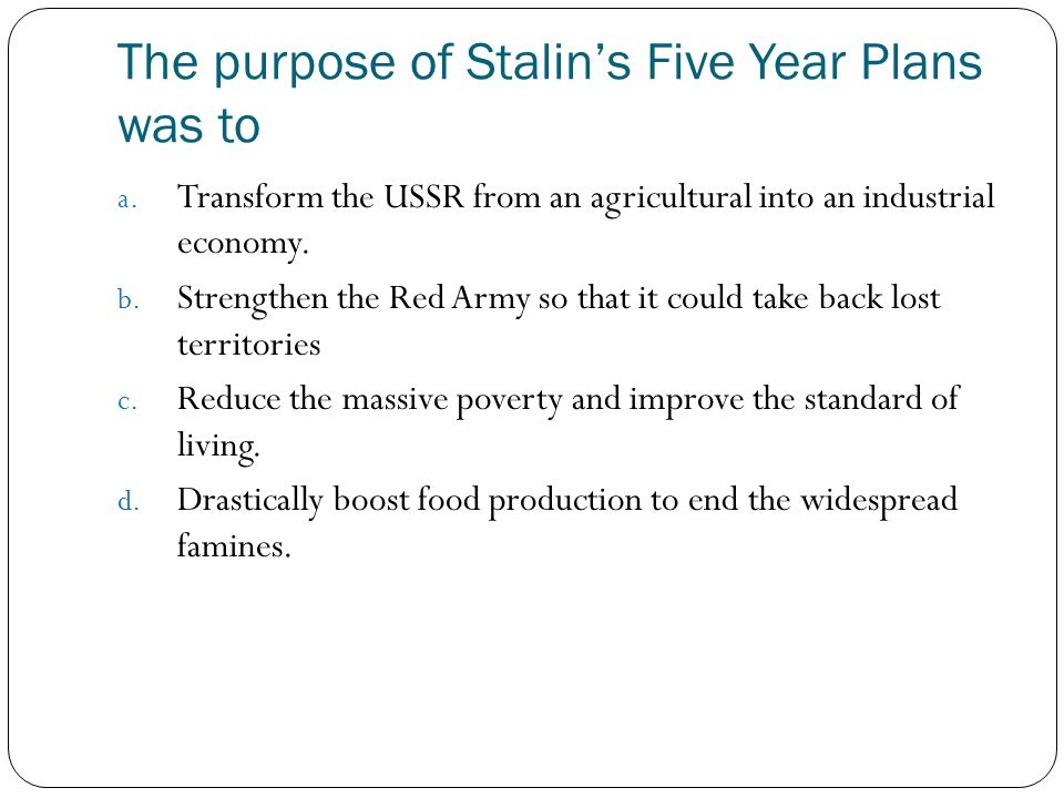 The purpose of Stalin's Five Year Plans was to
