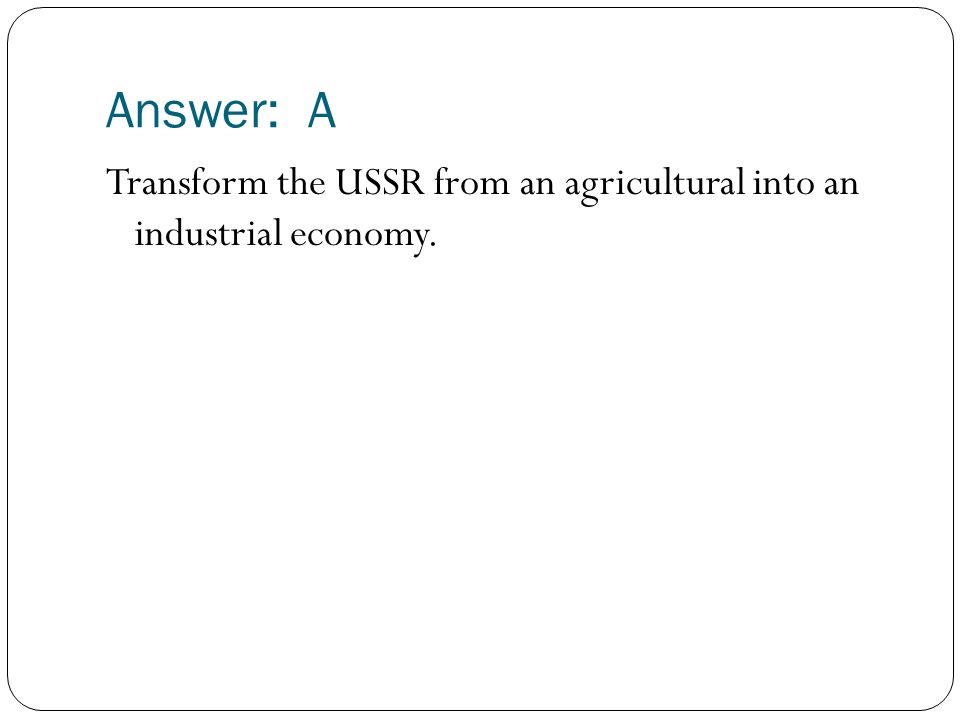 Answer: A Transform the USSR from an agricultural into an industrial economy.