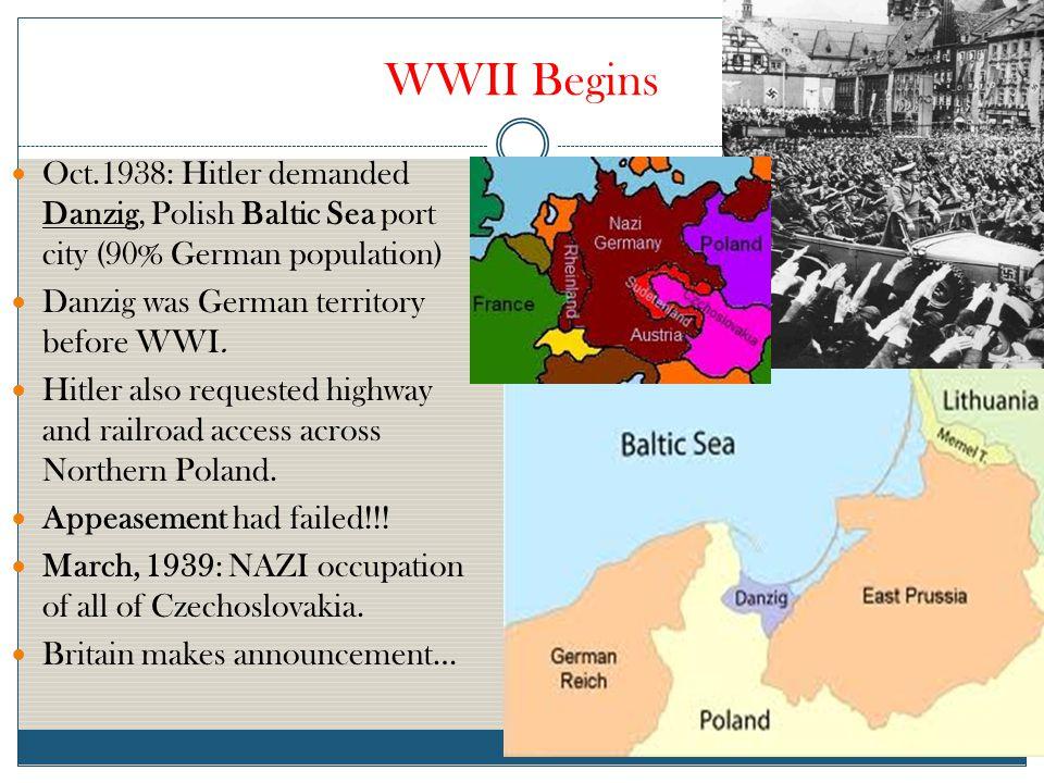 WWII Begins Oct.1938: Hitler demanded Danzig, Polish Baltic Sea port city (90% German population) Danzig was German territory before WWI.