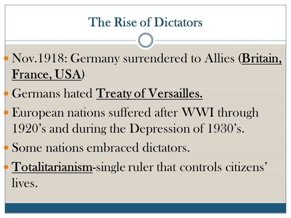 The Rise of Dictators Nov.1918: Germany surrendered to Allies (Britain, France, USA) Germans hated Treaty of Versailles.