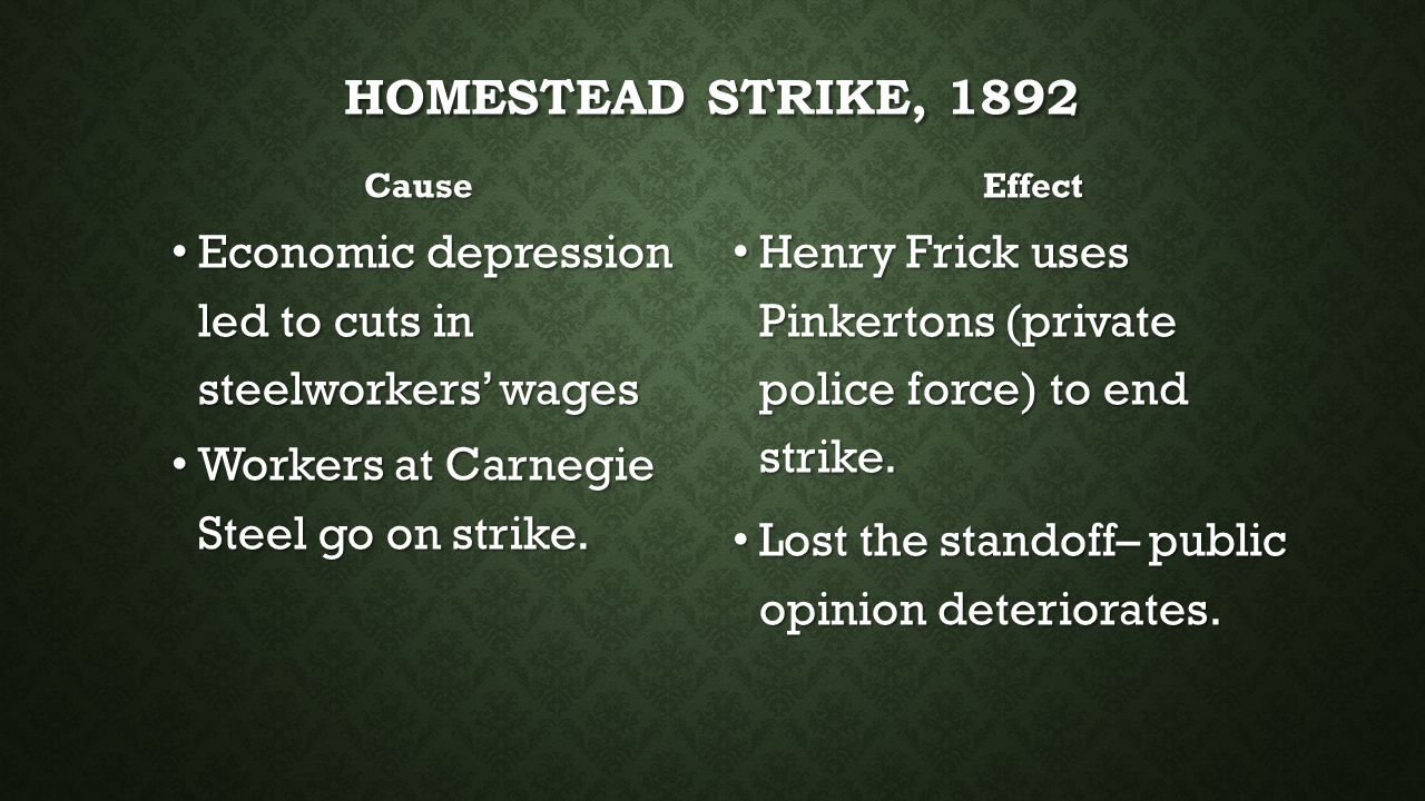 Homestead Strike, 1892 Cause. Effect. Economic depression led to cuts in steelworkers' wages. Workers at Carnegie Steel go on strike.