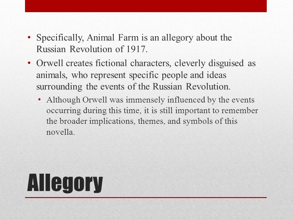 Specifically, Animal Farm is an allegory about the Russian Revolution of 1917.