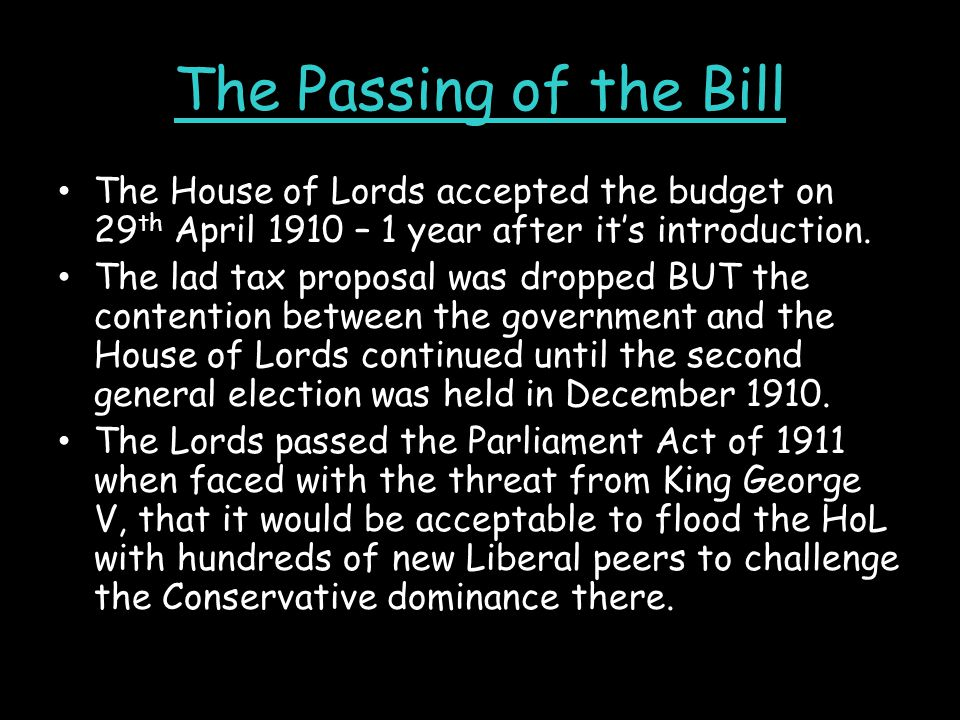 The Passing of the Bill The House of Lords accepted the budget on 29th April 1910 – 1 year after it's introduction.