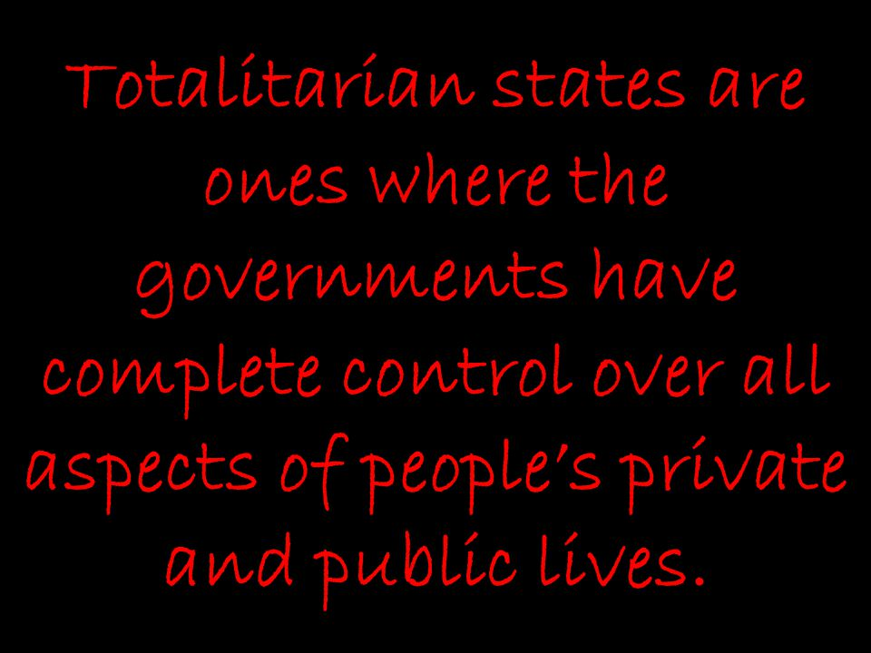 Totalitarian states are ones where the governments have complete control over all aspects of people's private and public lives.