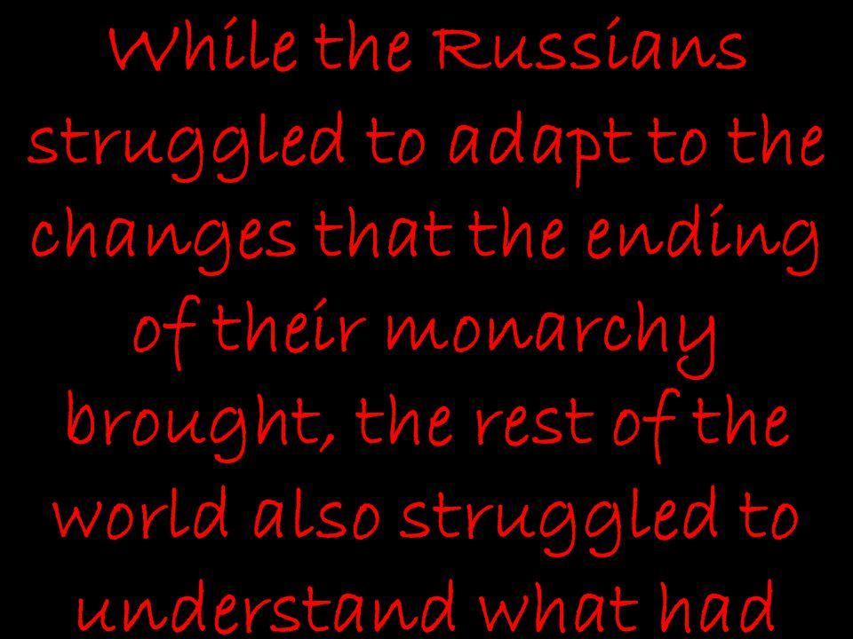 While the Russians struggled to adapt to the changes that the ending of their monarchy brought, the rest of the world also struggled to understand what had happened in World War I.