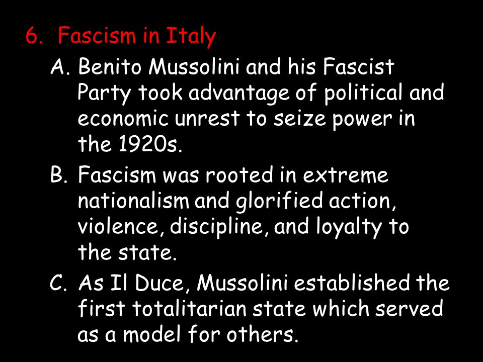 6. Fascism in Italy A. Benito Mussolini and his Fascist Party took advantage of political and economic unrest to seize power in the 1920s.