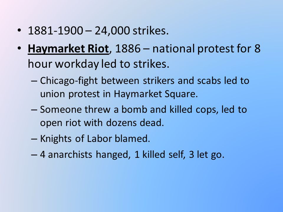 1881-1900 – 24,000 strikes. Haymarket Riot, 1886 – national protest for 8 hour workday led to strikes.