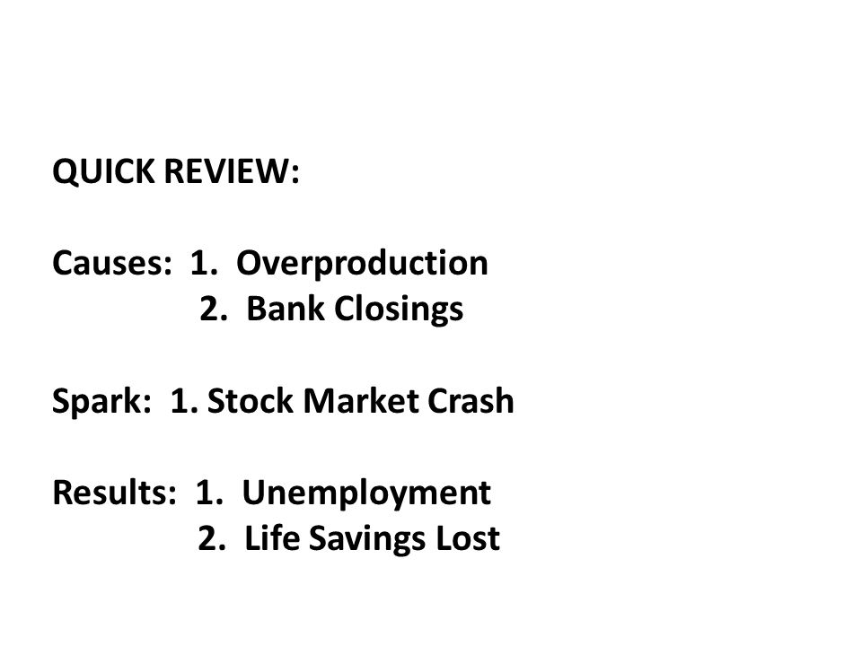 QUICK REVIEW: Causes: 1. Overproduction. 2. Bank Closings. Spark: 1. Stock Market Crash. Results: 1. Unemployment.