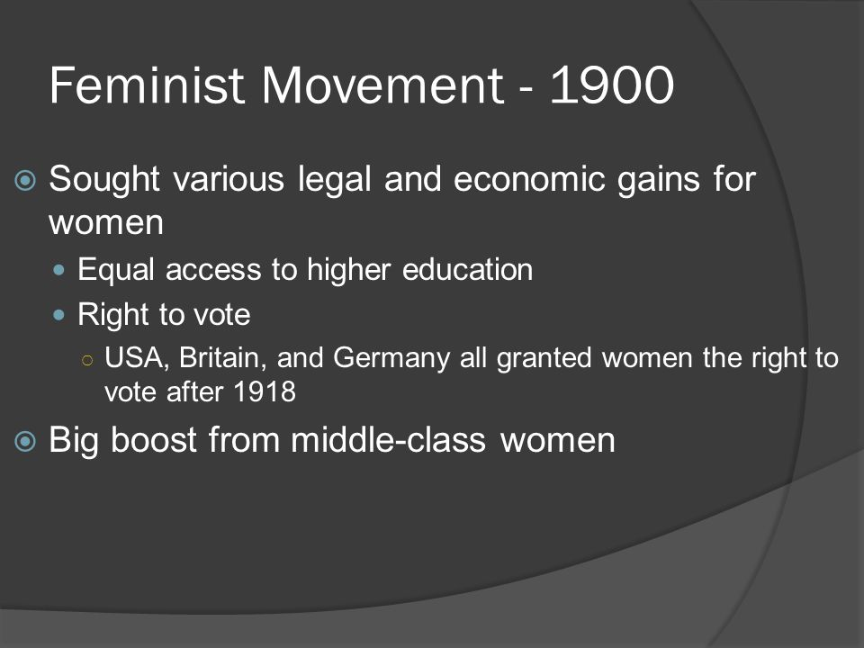 Feminist Movement - 1900 Sought various legal and economic gains for women. Equal access to higher education.