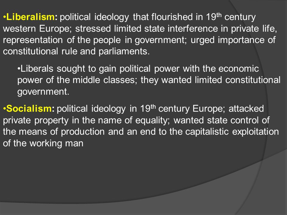 Liberalism: political ideology that flourished in 19th century western Europe; stressed limited state interference in private life, representation of the people in government; urged importance of constitutional rule and parliaments.
