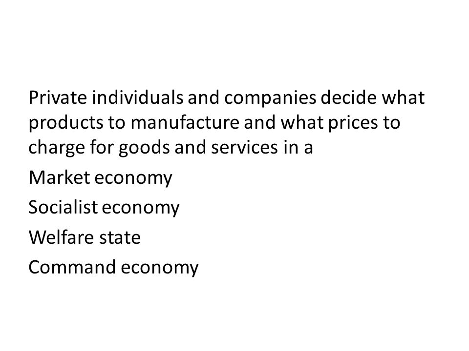Private individuals and companies decide what products to manufacture and what prices to charge for goods and services in a Market economy Socialist economy Welfare state Command economy