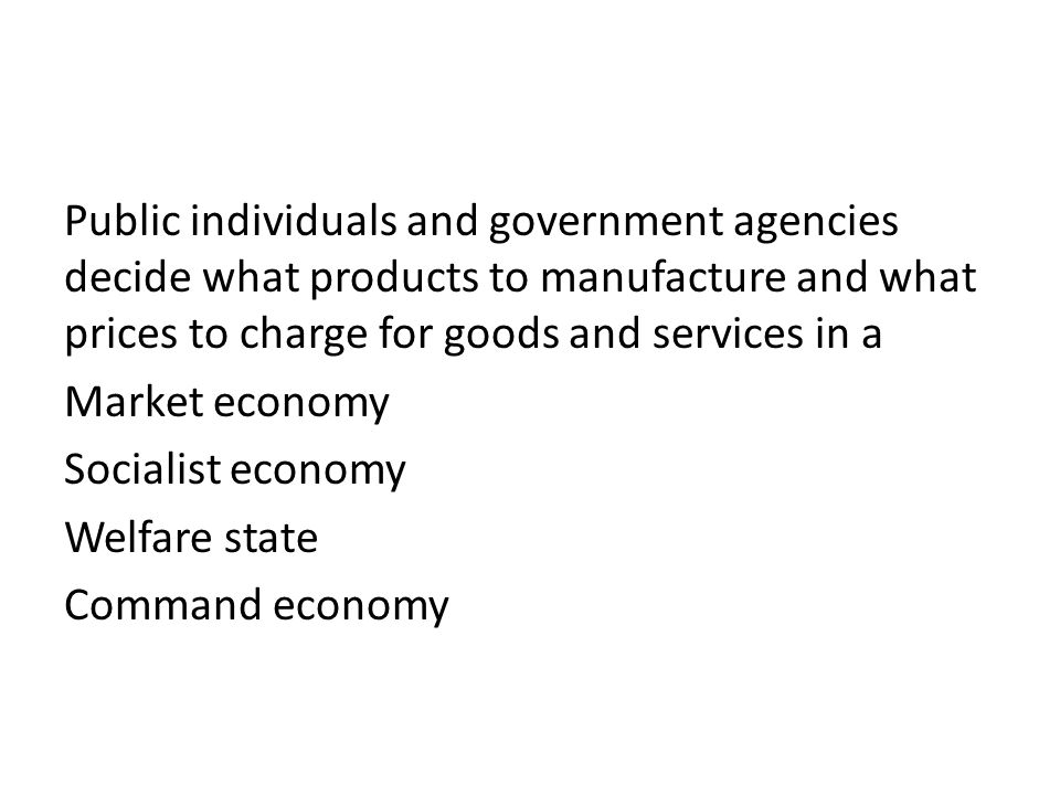 Public individuals and government agencies decide what products to manufacture and what prices to charge for goods and services in a Market economy Socialist economy Welfare state Command economy