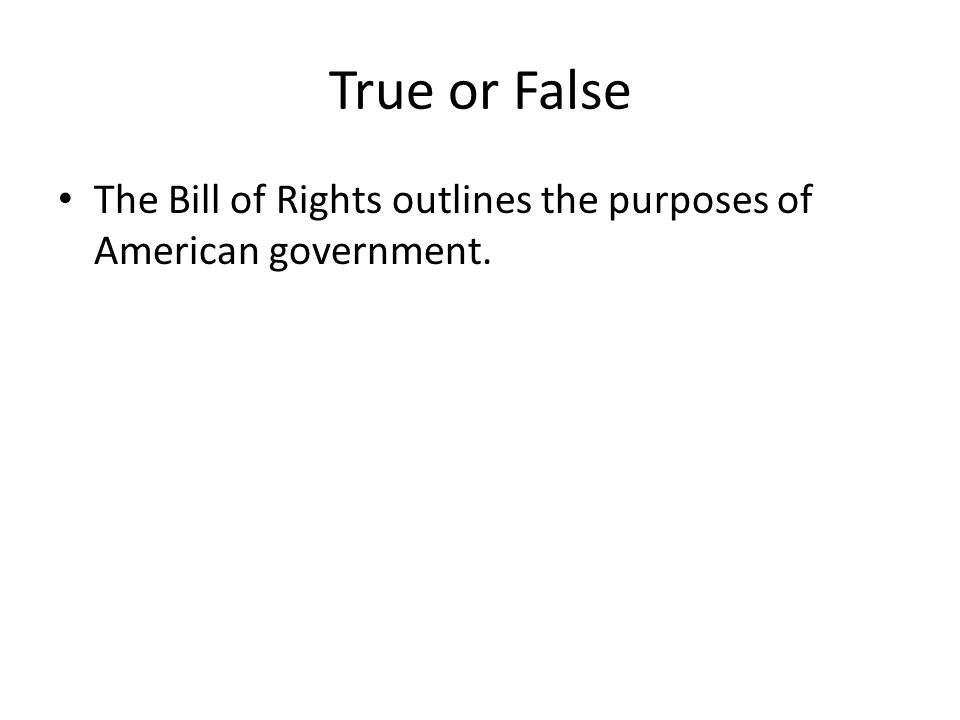 True or False The Bill of Rights outlines the purposes of American government. F, preamble