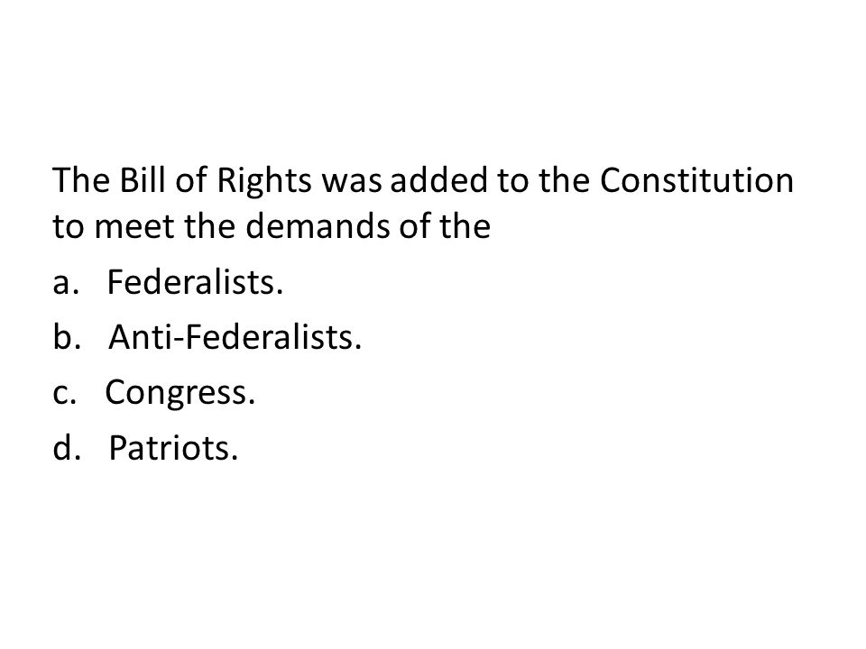 The Bill of Rights was added to the Constitution to meet the demands of the