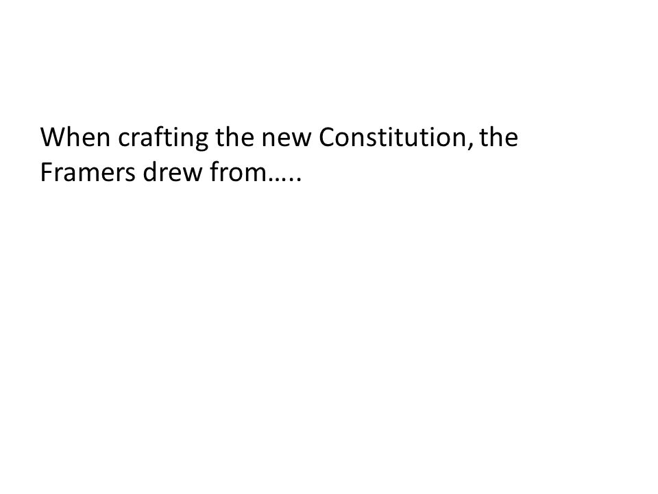 When crafting the new Constitution, the Framers drew from…..