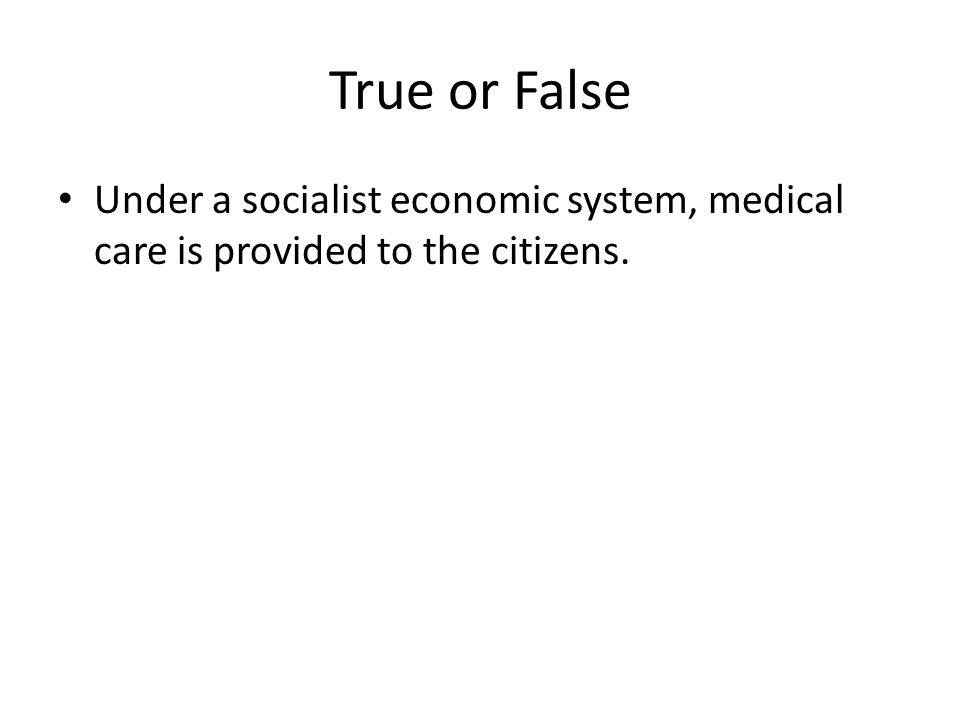 True or False Under a socialist economic system, medical care is provided to the citizens. t
