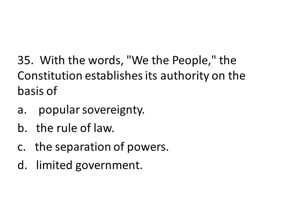 35. With the words, We the People, the Constitution establishes its authority on the basis of a. popular sovereignty. b. the rule of law. c. the separation of powers. d. limited government.