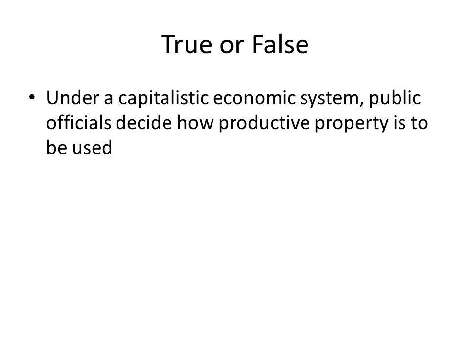 True or False Under a capitalistic economic system, public officials decide how productive property is to be used.