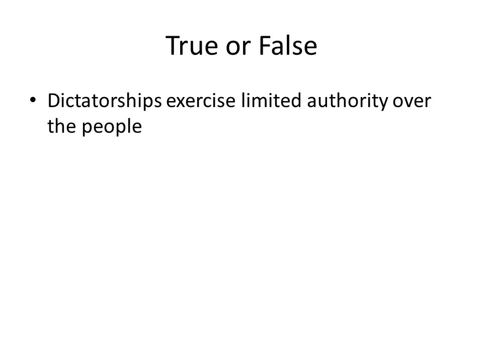 True or False Dictatorships exercise limited authority over the people
