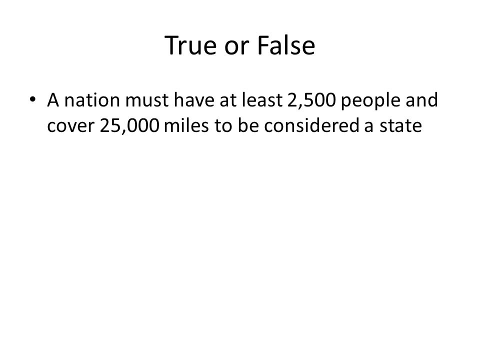 True or False A nation must have at least 2,500 people and cover 25,000 miles to be considered a state.