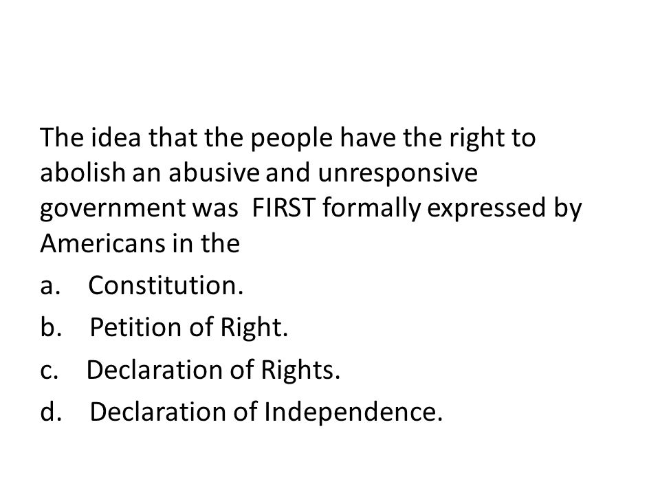 The idea that the people have the right to abolish an abusive and unresponsive government was FIRST formally expressed by Americans in the a. Constitution. b. Petition of Right. c. Declaration of Rights. d. Declaration of Independence.