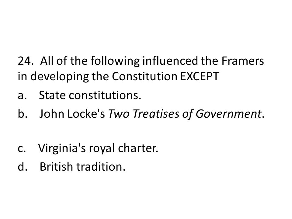24. All of the following influenced the Framers in developing the Constitution EXCEPT a.