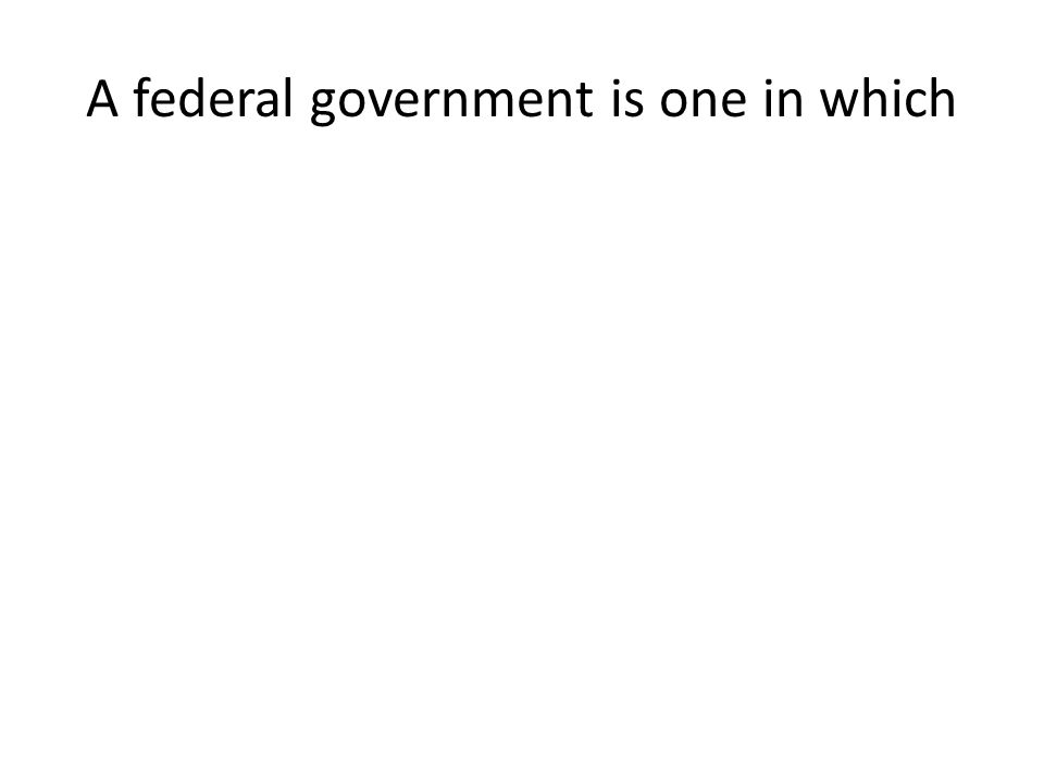 A federal government is one in which