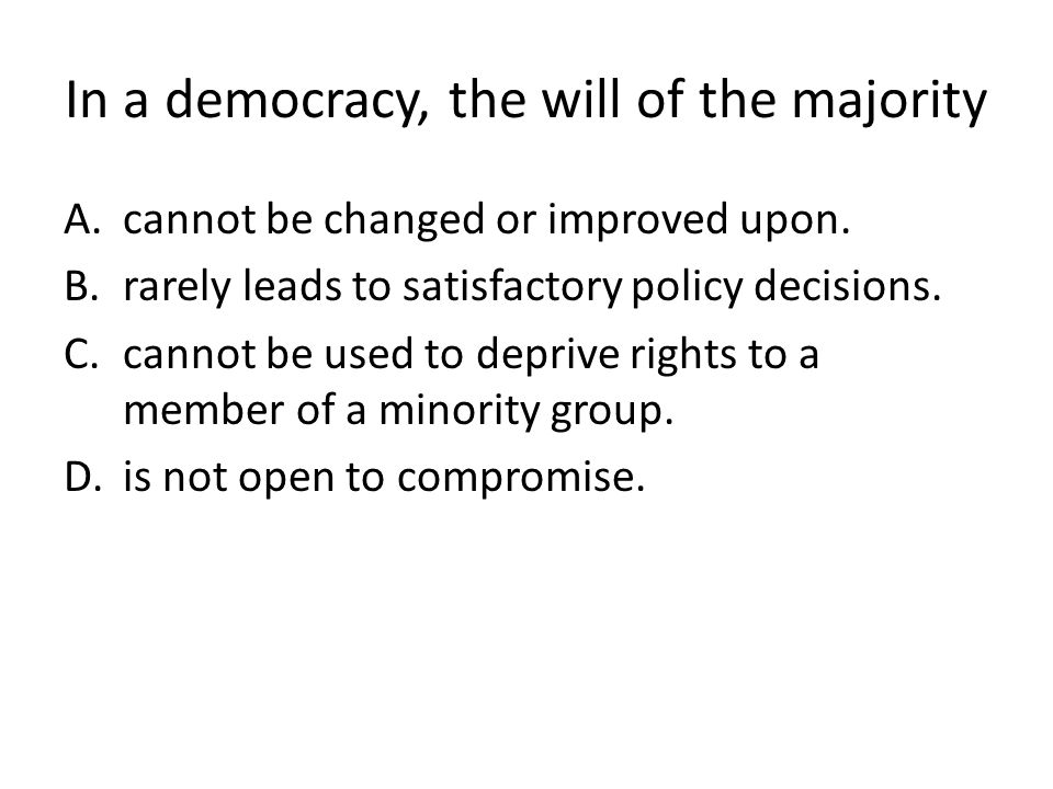 In a democracy, the will of the majority