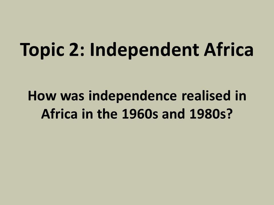 Topic 2: Independent Africa How was independence realised in Africa in the 1960s and 1980s