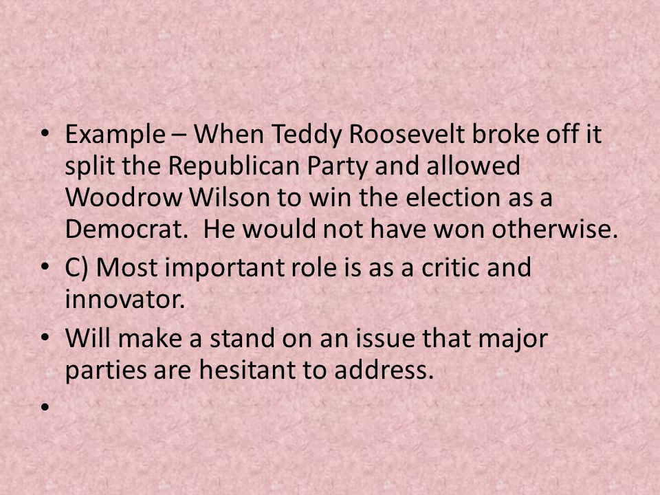 Example – When Teddy Roosevelt broke off it split the Republican Party and allowed Woodrow Wilson to win the election as a Democrat. He would not have won otherwise.