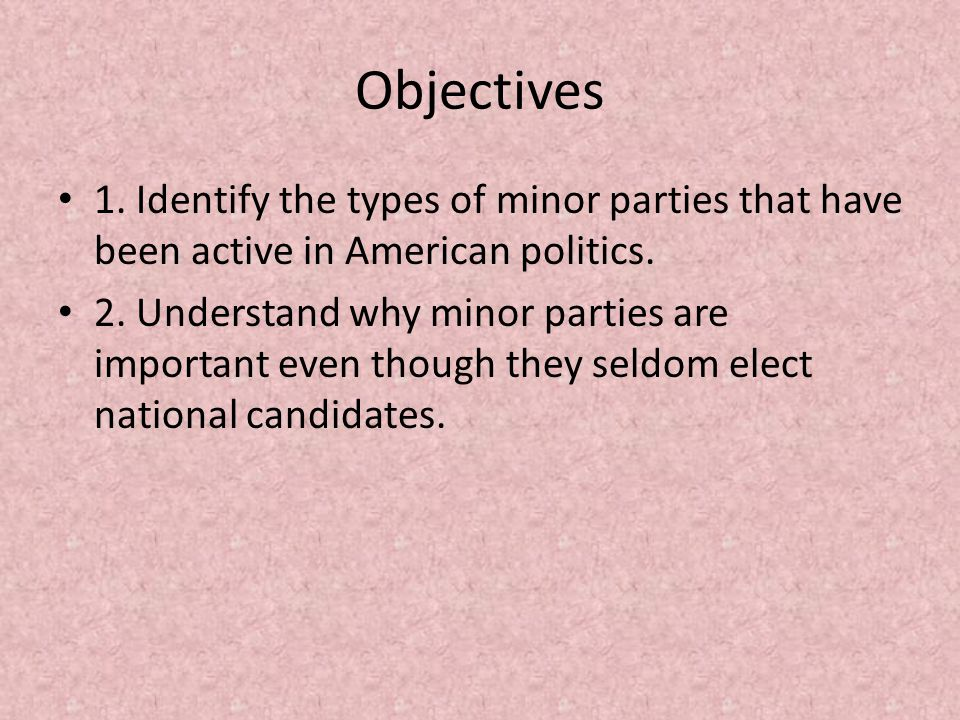 Objectives 1. Identify the types of minor parties that have been active in American politics.