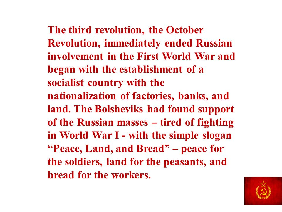 The third revolution, the October Revolution, immediately ended Russian involvement in the First World War and began with the establishment of a socialist country with the nationalization of factories, banks, and land.