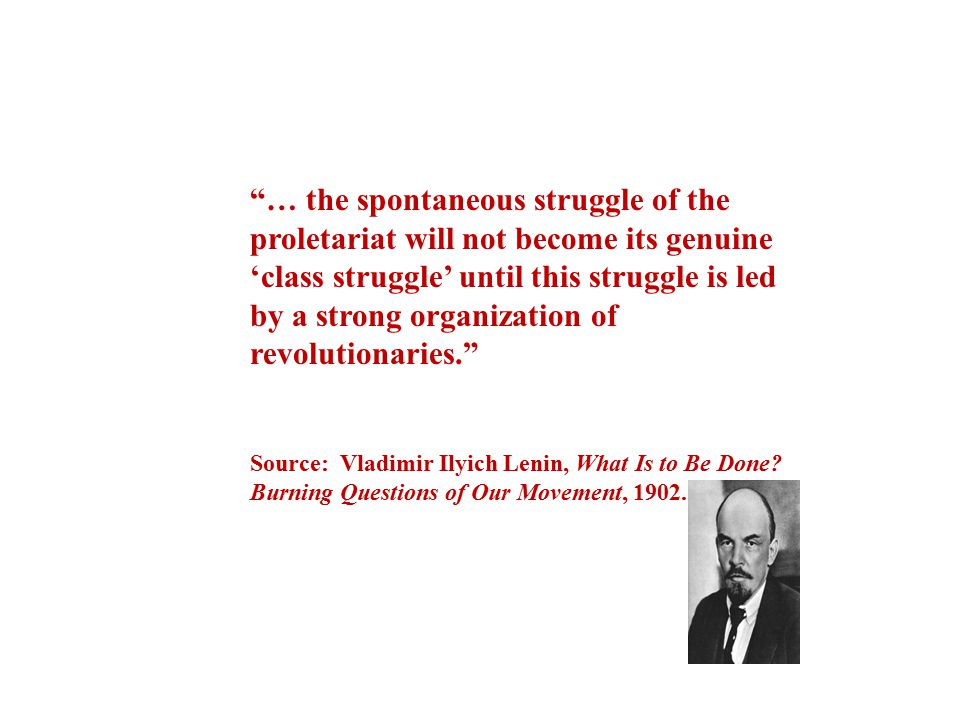 … the spontaneous struggle of the proletariat will not become its genuine 'class struggle' until this struggle is led by a strong organization of revolutionaries.