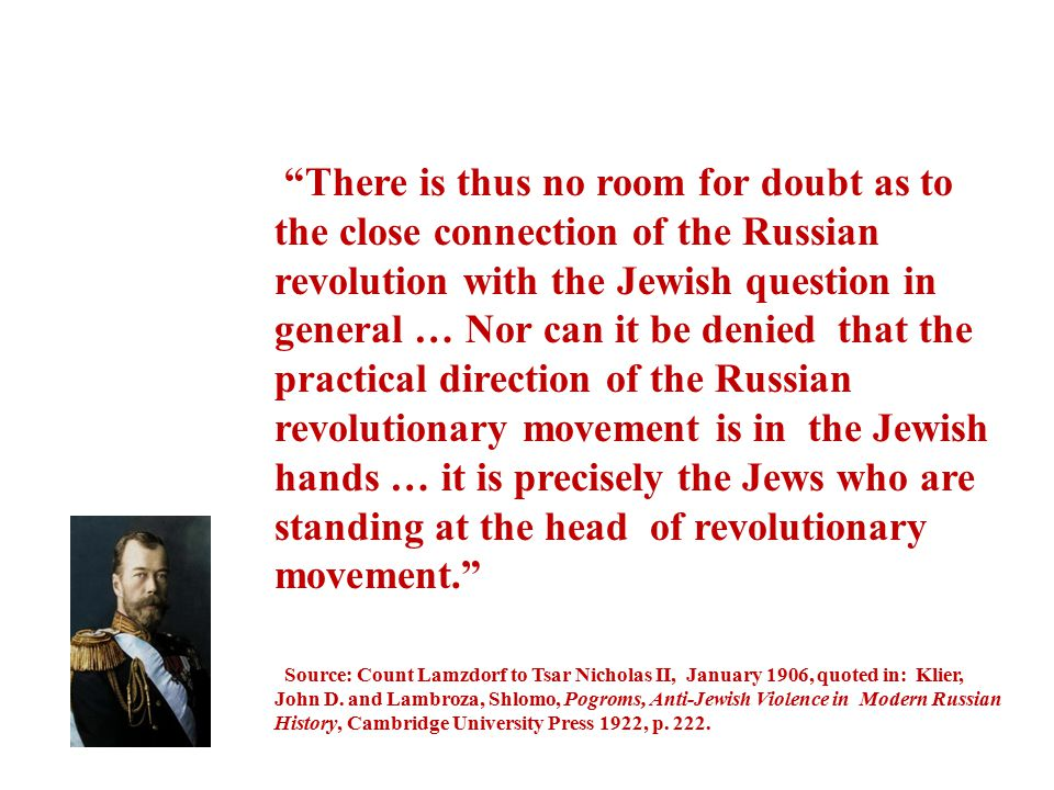 There is thus no room for doubt as to the close connection of the Russian revolution with the Jewish question in general … Nor can it be denied that the practical direction of the Russian revolutionary movement is in the Jewish hands … it is precisely the Jews who are standing at the head of revolutionary movement.