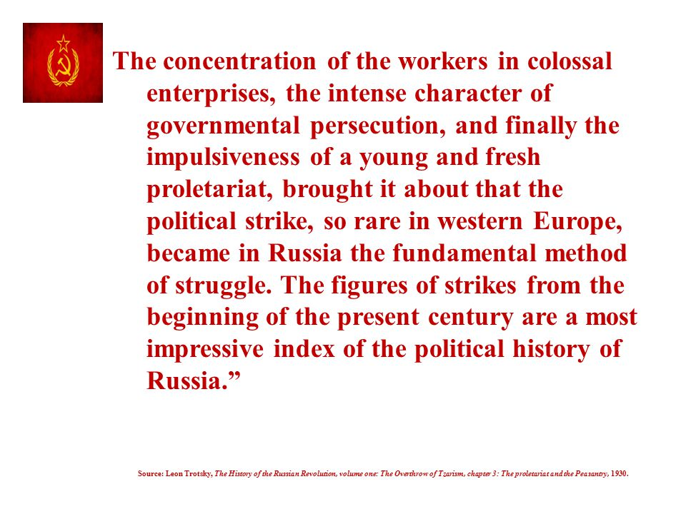 The concentration of the workers in colossal enterprises, the intense character of governmental persecution, and finally the impulsiveness of a young and fresh proletariat, brought it about that the political strike, so rare in western Europe, became in Russia the fundamental method of struggle. The figures of strikes from the beginning of the present century are a most impressive index of the political history of Russia.