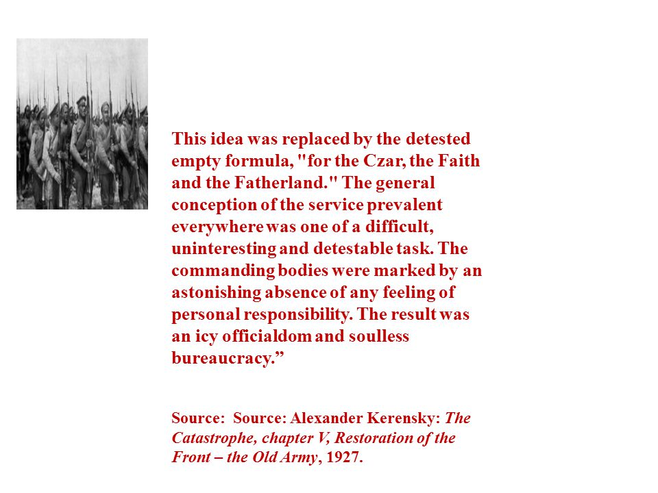 This idea was replaced by the detested empty formula, for the Czar, the Faith and the Fatherland. The general conception of the service prevalent everywhere was one of a difficult, uninteresting and detestable task. The commanding bodies were marked by an astonishing absence of any feeling of personal responsibility. The result was an icy officialdom and soulless bureaucracy.